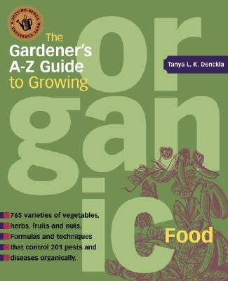 The Gardener's A-Z Guide to Growing  Organic Food By Denckla, Tanya L. K./ Alcorn, Stephen